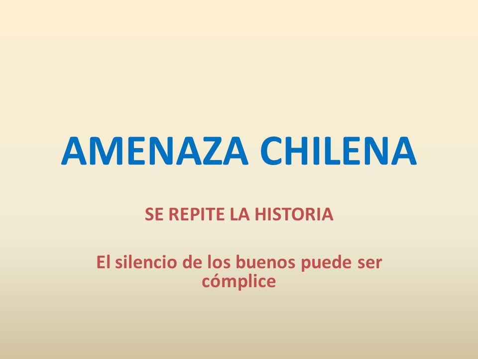 AMENAZA CHILENA SE REPITE LA HISTORIA El silencio de los buenos puede ser cómplice