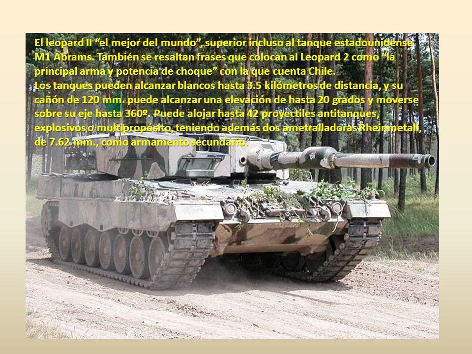 los tanques Chilenos Leopard están en un nivel potencial semejante a los Abrahans americanos y los Tanques nuestros son comparados con los Tanques de