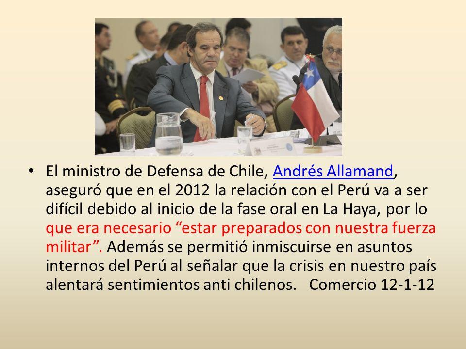 El ministro de Defensa de Chile, Andrés Allamand, aseguró que en el 2012 la relación con el Perú va a ser difícil debido al inicio de la fase oral en La Haya, por lo que era necesario estar preparados con nuestra fuerza militar.