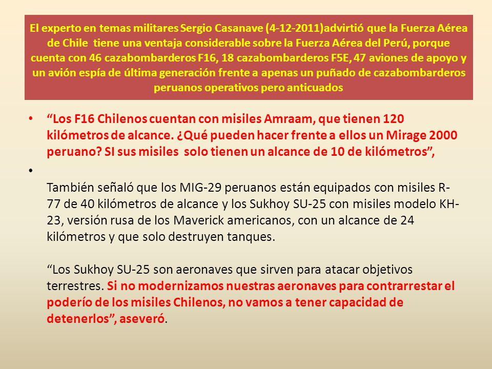 El experto en temas militares Sergio Casanave (4-12-2011)advirtió que la Fuerza Aérea de Chile tiene una ventaja considerable sobre la Fuerza Aérea del Perú, porque cuenta con 46 cazabombarderos F16, 18 cazabombarderos F5E, 47 aviones de apoyo y un avión espía de última generación frente a apenas un puñado de cazabombarderos peruanos operativos pero anticuados Los F16 Chilenos cuentan con misiles Amraam, que tienen 120 kilómetros de alcance.