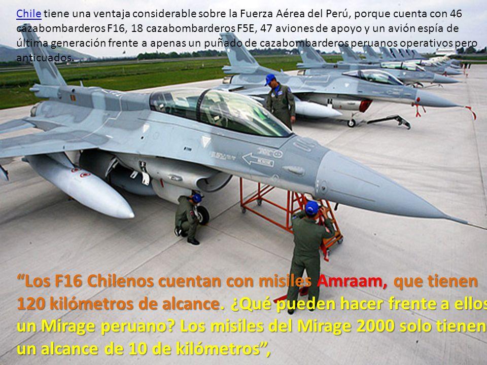 ChileChile tiene una ventaja considerable sobre la Fuerza Aérea del Perú, porque cuenta con 46 cazabombarderos F16, 18 cazabombarderos F5E, 47 aviones de apoyo y un avión espía de última generación frente a apenas un puñado de cazabombarderos peruanos operativos pero anticuados.