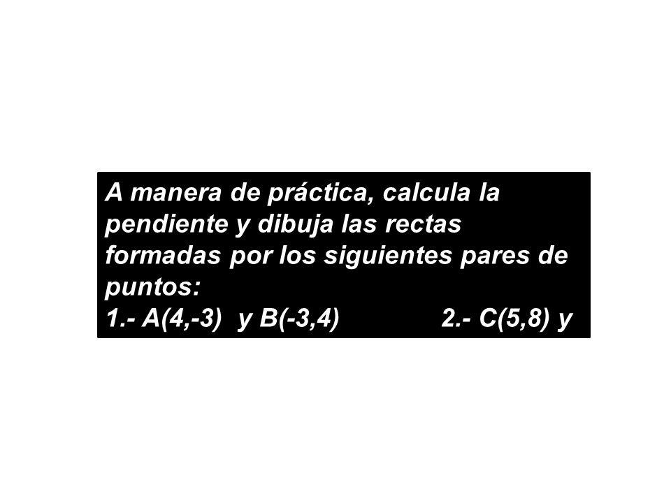A manera de práctica, calcula la pendiente y dibuja las rectas formadas por los siguientes pares de puntos: 1.- A(4,-3) y B(-3,4)2.- C(5,8) y D(5,-4)