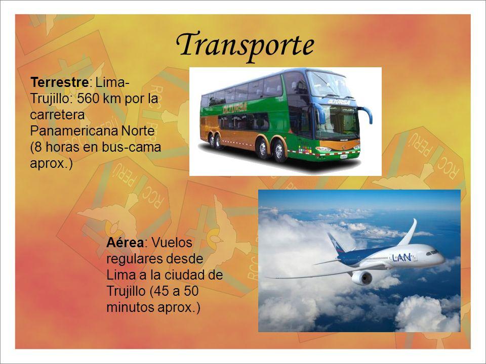 Transporte Terrestre: Lima- Trujillo: 560 km por la carretera Panamericana Norte (8 horas en bus-cama aprox.) Aérea: Vuelos regulares desde Lima a la