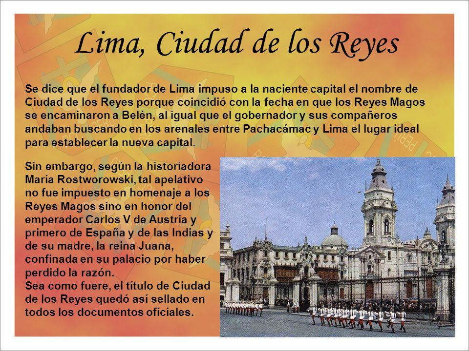 Lima, Ciudad de los Reyes Se dice que el fundador de Lima impuso a la naciente capital el nombre de Ciudad de los Reyes porque coincidió con la fecha
