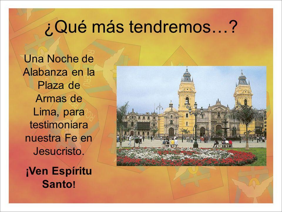 ¿Qué más tendremos…? Una Noche de Alabanza en la Plaza de Armas de Lima, para testimoniara nuestra Fe en Jesucristo. ¡Ven Espíritu Santo !