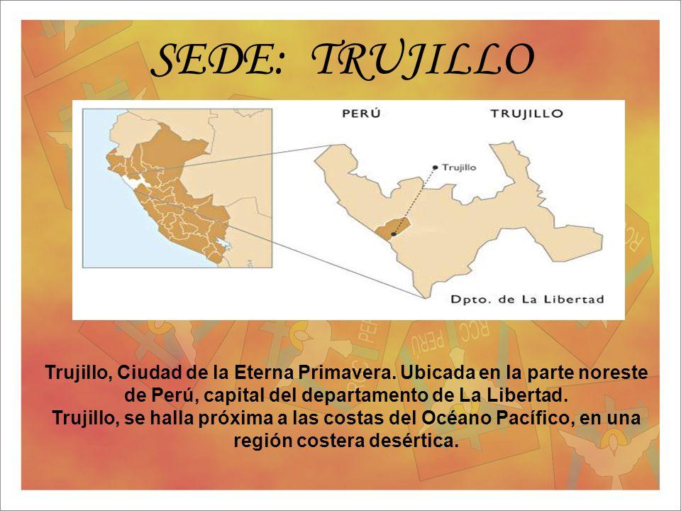 SEDE: TRUJILLO Trujillo, Ciudad de la Eterna Primavera. Ubicada en la parte noreste de Perú, capital del departamento de La Libertad. Trujillo, se hal