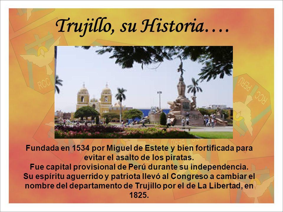Trujillo, su Historia…. Fundada en 1534 por Miguel de Estete y bien fortificada para evitar el asalto de los piratas. Fue capital provisional de Perú