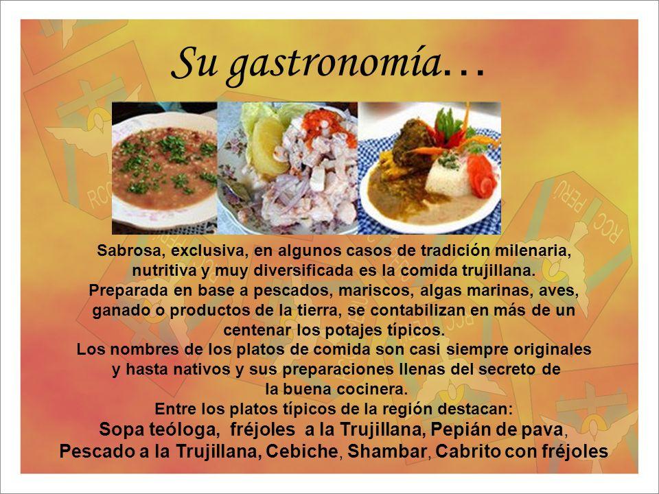 Su gastronomía … Sabrosa, exclusiva, en algunos casos de tradición milenaria, nutritiva y muy diversificada es la comida trujillana. Preparada en base