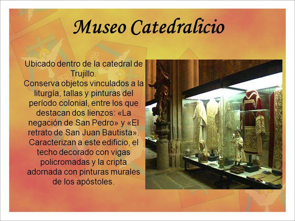 Museo Catedralicio Ubicado dentro de la catedral de Trujillo. Conserva objetos vinculados a la liturgía, tallas y pinturas del período colonial, entre