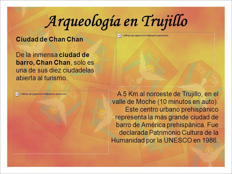 Arqueología en Trujillo Ciudad de Chan Chan De la inmensa ciudad de barro, Chan Chan, solo es una de sus diez ciudadelas abierta al turismo. A 5 Km al