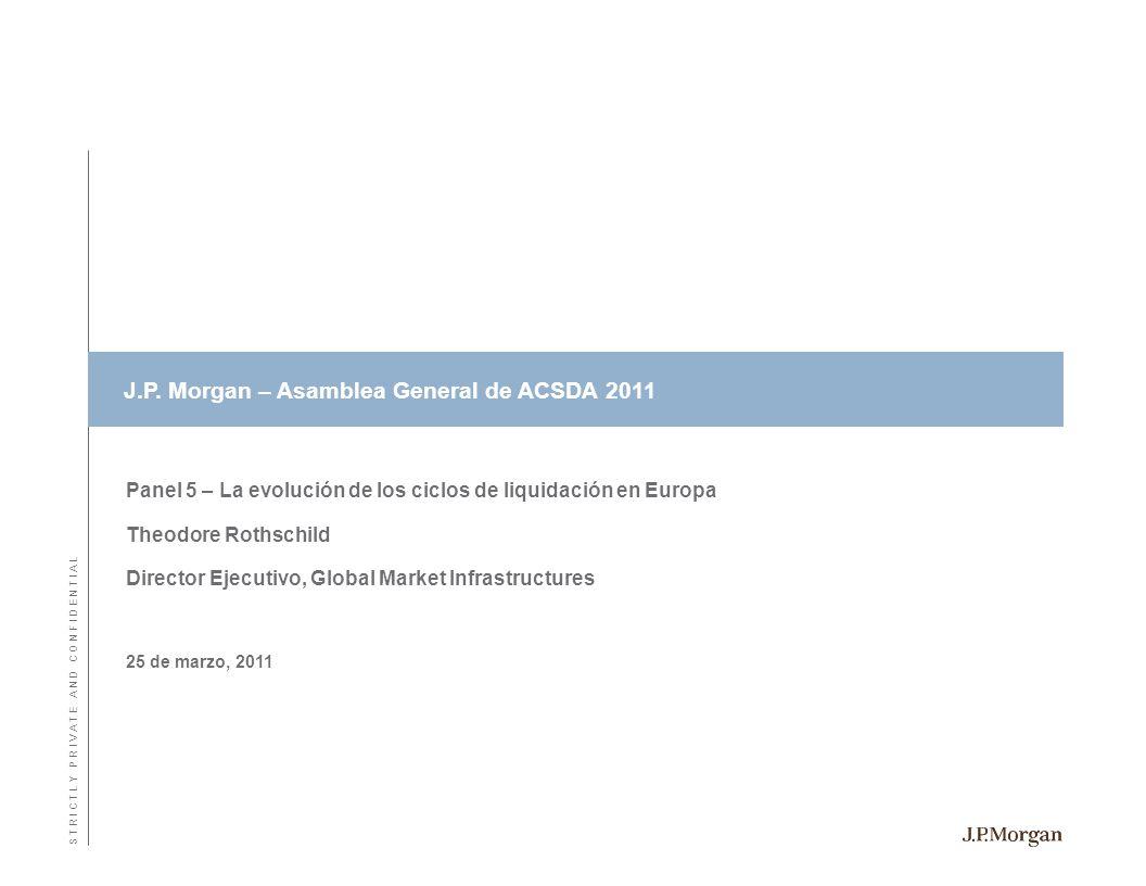 Panel 5 – La evolución de los ciclos de liquidación en Europa Theodore Rothschild Director Ejecutivo, Global Market Infrastructures 25 de marzo, 2011 S T R I C T L Y P R I V A T E A N D C O N F I D E N T I A L J.P.