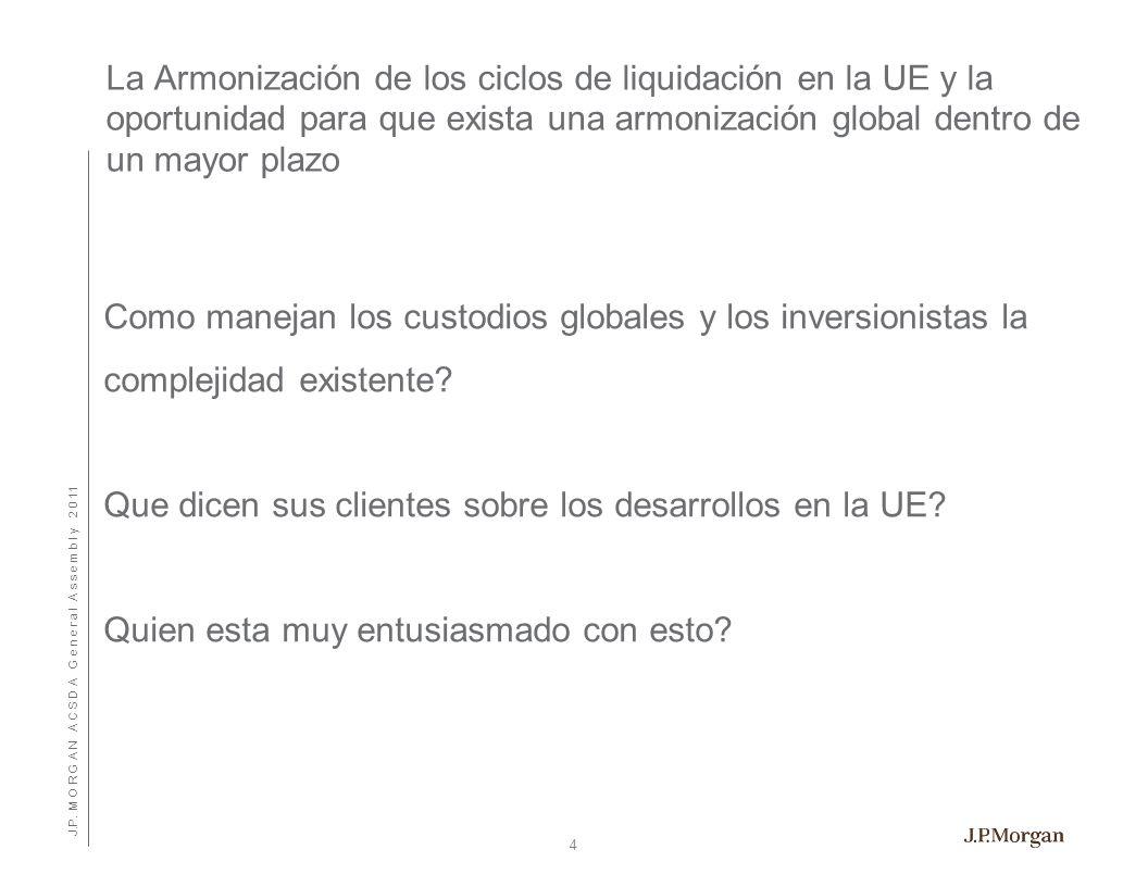 J.P. M O R G A N A C S D A G e n e r a l A s s e m b l y 2 0 11 La Armonización de los ciclos de liquidación en la UE y la oportunidad para que exista