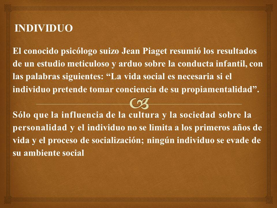 El conocido psicólogo suizo Jean Piaget resumió los resultados de un estudio meticuloso y arduo sobre la conducta infantil, con las palabras siguientes: La vida social es necesaria si el individuo pretende tomar conciencia de su propiamentalidad.