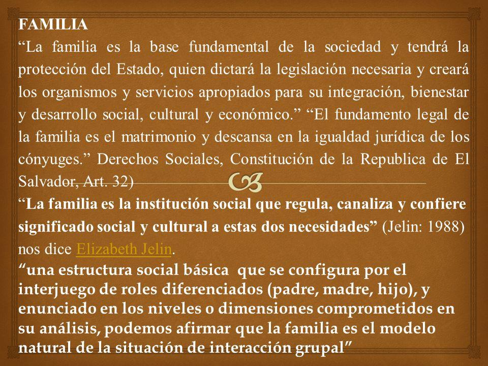 FAMILIA La familia es la base fundamental de la sociedad y tendrá la protección del Estado, quien dictará la legislación necesaria y creará los organismos y servicios apropiados para su integración, bienestar y desarrollo social, cultural y económico.