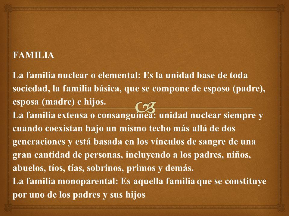 La familia nuclear o elemental: Es la unidad base de toda sociedad, la familia básica, que se compone de esposo (padre), esposa (madre) e hijos.