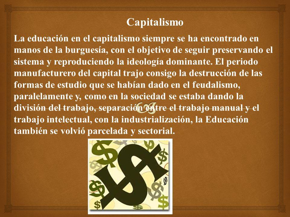 Capitalismo La educación en el capitalismo siempre se ha encontrado en manos de la burguesía, con el objetivo de seguir preservando el sistema y reproduciendo la ideología dominante.