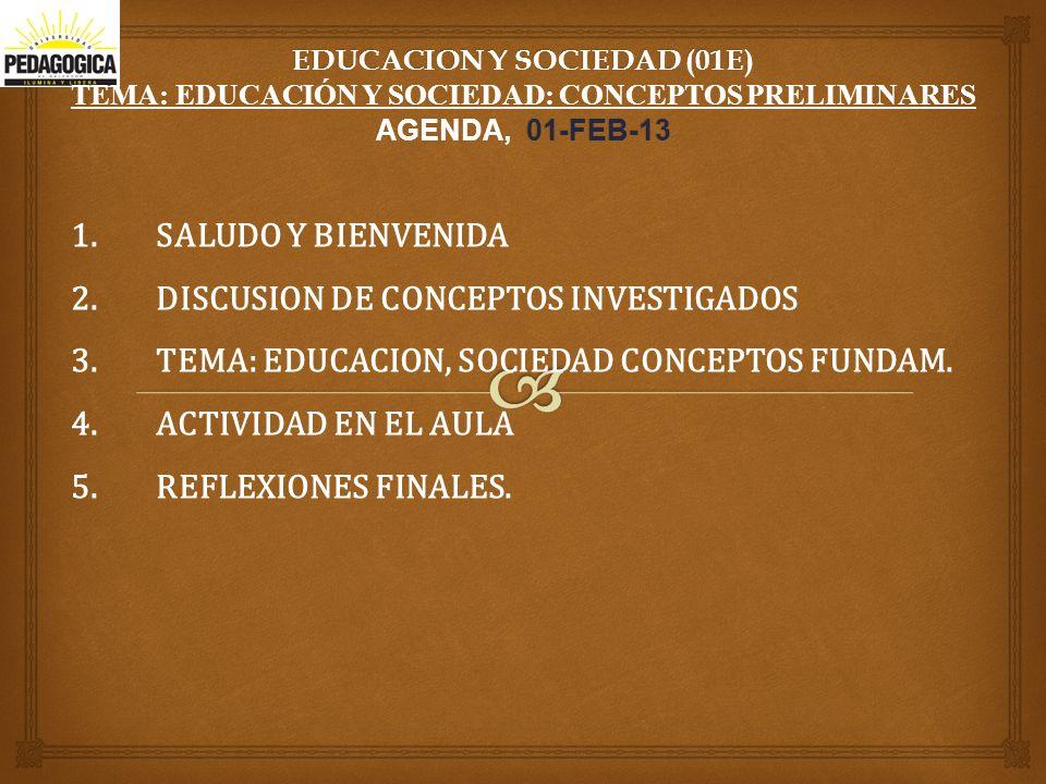EDUCACION Y SOCIEDAD (01E) TEMA: EDUCACIÓN Y SOCIEDAD: CONCEPTOS PRELIMINARES AGENDA, 01-FEB-13 1.SALUDO Y BIENVENIDA 2.DISCUSION DE CONCEPTOS INVESTIGADOS 3.TEMA: EDUCACION, SOCIEDAD CONCEPTOS FUNDAM.