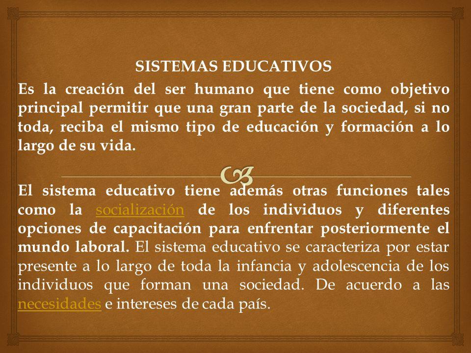 SISTEMAS EDUCATIVOS Es la creación del ser humano que tiene como objetivo principal permitir que una gran parte de la sociedad, si no toda, reciba el mismo tipo de educación y formación a lo largo de su vida.
