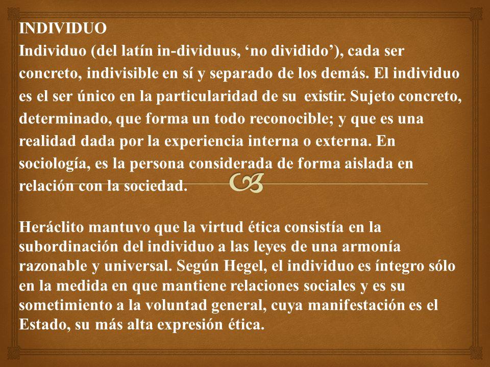 INDIVIDUO Individuo (del latín in-dividuus, no dividido), cada ser concreto, indivisible en sí y separado de los demás.