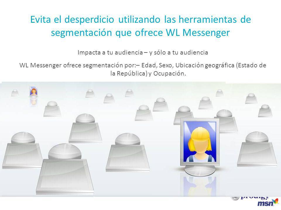 Be targeted Evita el desperdicio utilizando las herramientas de segmentación que ofrece WL Messenger Impacta a tu audiencia – y sólo a tu audiencia WL Messenger ofrece segmentación por:– Edad, Sexo, Ubicación geográfica (Estado de la República) y Ocupación.