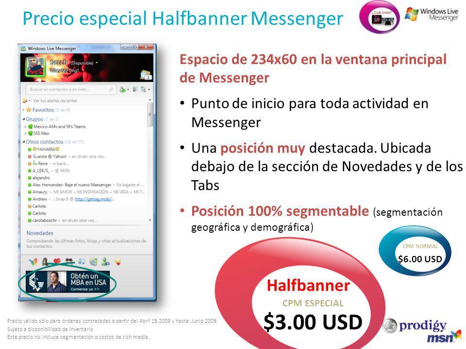 Precio especial Halfbanner Messenger Halfbanner $3.00 USD CPM ESPECIAL Precio válido sólo para órdenes contratadas a partir del Abril 15 2009 y hasta Junio 2009 Sujeto a disponibilidad de inventario Este precio no incluye segmentación o costos de rich media.