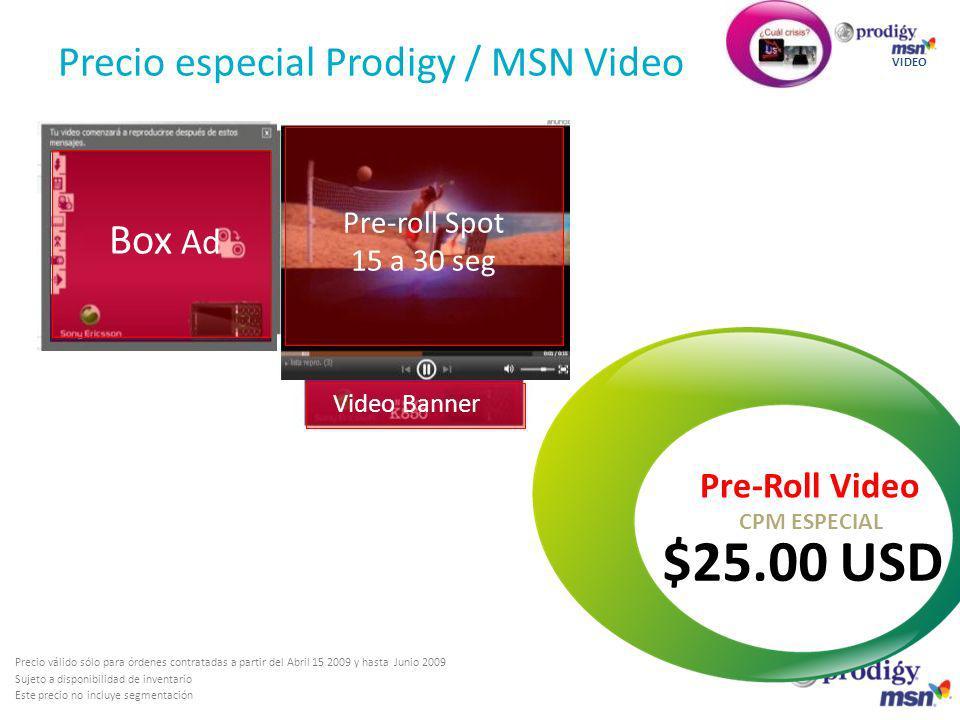 Precio especial Prodigy / MSN Video VIDEO Pre-Roll Video $25.00 USD CPM ESPECIAL Box Ad Pre-roll Spot 15 a 30 seg Video Banner Precio válido sólo para órdenes contratadas a partir del Abril 15 2009 y hasta Junio 2009 Sujeto a disponibilidad de inventario Este precio no incluye segmentación