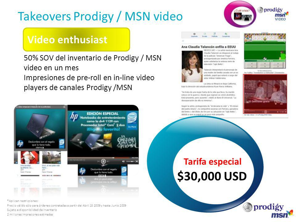 Takeovers Prodigy / MSN video VIDEO 50% SOV del inventario de Prodigy / MSN video en un mes Impresiones de pre-roll en in-line video players de canales Prodigy /MSN Video enthusiast *Aplican restricciones: Precio válido sólo para órdenes contratadas a partir del Abril 15 2009 y hasta Junio 2009 Sujeto a disponibilidad de inventario 2 millones impresiones estimadas Tarifa especial $30,000 USD