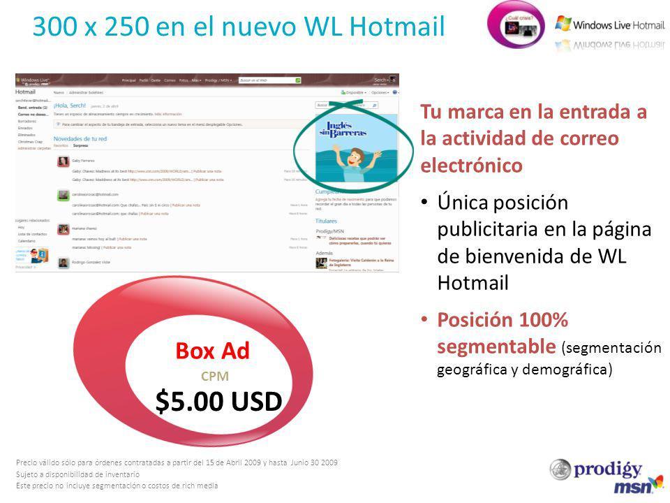 300 x 250 en el nuevo WL Hotmail Precio válido sólo para órdenes contratadas a partir del 15 de Abril 2009 y hasta Junio 30 2009 Sujeto a disponibilid