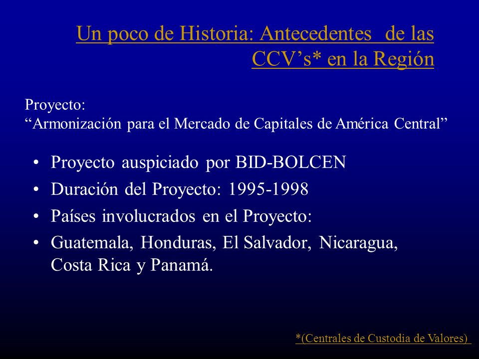 Un poco de Historia: Antecedentes de las CCVs* en la Región Proyecto auspiciado por BID-BOLCEN Duración del Proyecto: 1995-1998 Países involucrados en el Proyecto: Guatemala, Honduras, El Salvador, Nicaragua, Costa Rica y Panamá.