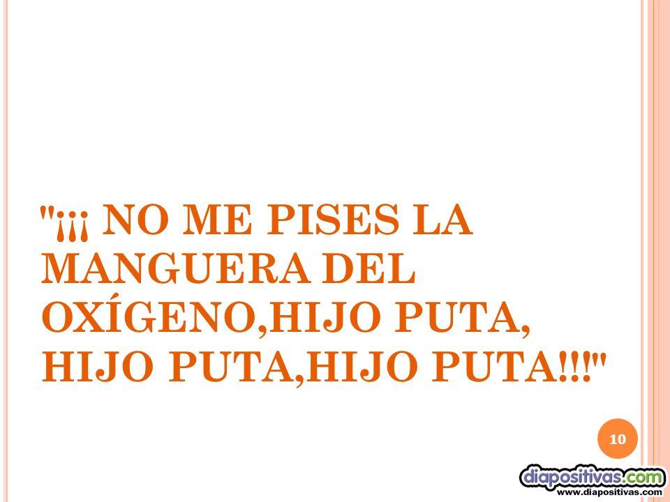 ¡¡¡ NO ME PISES LA MANGUERA DEL OXÍGENO,HIJO PUTA, HIJO PUTA,HIJO PUTA!!! 10