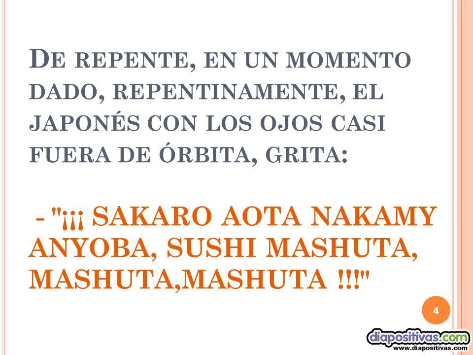D E REPENTE, EN UN MOMENTO DADO, REPENTINAMENTE, EL JAPONÉS CON LOS OJOS CASI FUERA DE ÓRBITA, GRITA : - ¡¡¡ SAKARO AOTA NAKAMY ANYOBA, SUSHI MASHUTA, MASHUTA,MASHUTA !!! 4