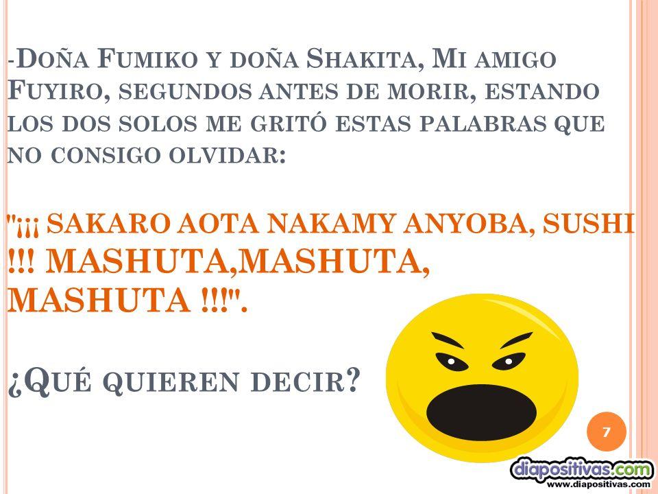 - D OÑA F UMIKO Y DOÑA S HAKITA, M I AMIGO F UYIRO, SEGUNDOS ANTES DE MORIR, ESTANDO LOS DOS SOLOS ME GRITÓ ESTAS PALABRAS QUE NO CONSIGO OLVIDAR : ¡¡¡ SAKARO AOTA NAKAMY ANYOBA, SUSHI !!.