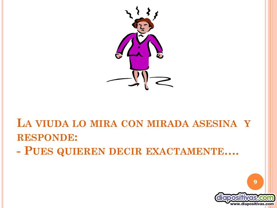 L A VIUDA LO MIRA CON MIRADA ASESINA Y RESPONDE : - P UES QUIEREN DECIR EXACTAMENTE …. 9