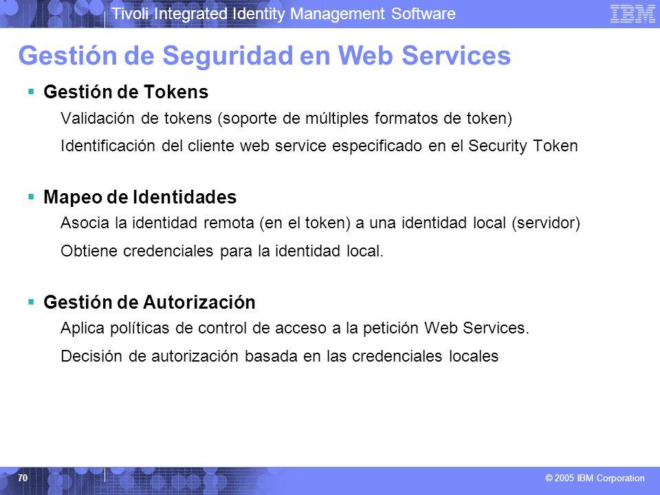 Tivoli Integrated Identity Management Software © 2005 IBM Corporation 70 Gestión de Seguridad en Web Services Gestión de Tokens Validación de tokens (