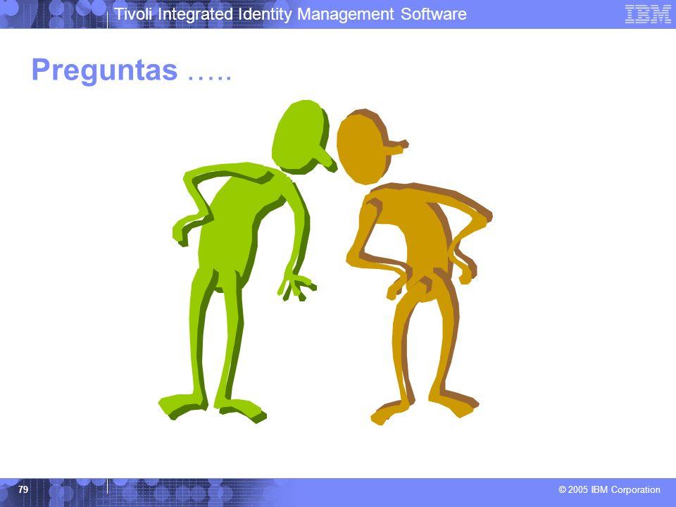 Tivoli Integrated Identity Management Software © 2005 IBM Corporation 79 Preguntas …..