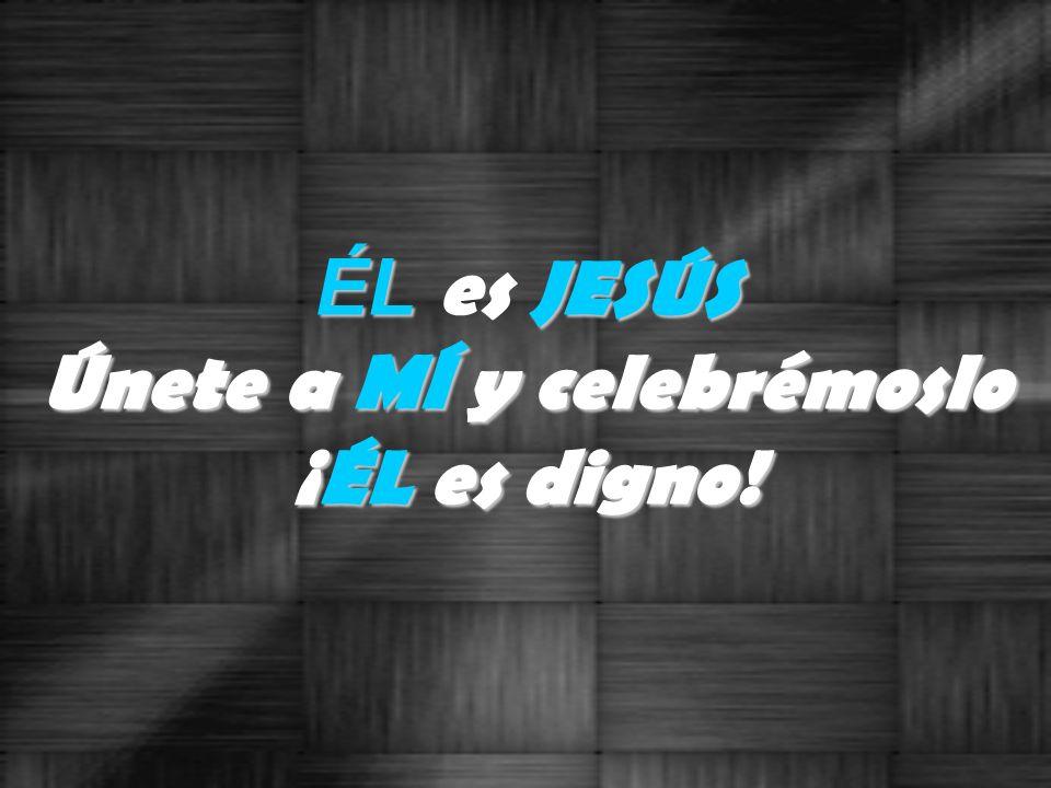 ÉL e s J JJ JESÚS Únete a MÍ y celebrémoslo ¡ÉL es digno!