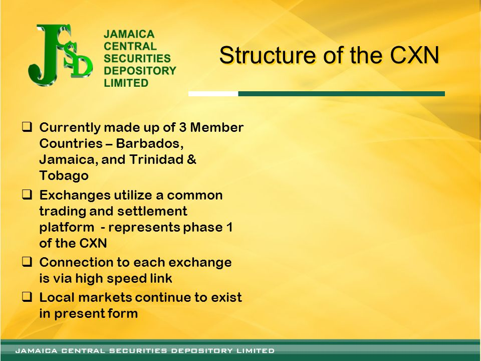 Structure of the CXN Currently made up of 3 Member Countries – Barbados, Jamaica, and Trinidad & Tobago Exchanges utilize a common trading and settlem