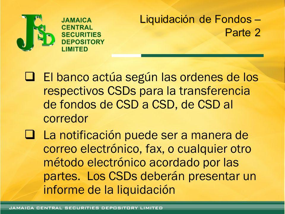 Liquidación de Fondos – Parte 2 El banco actúa según las ordenes de los respectivos CSDs para la transferencia de fondos de CSD a CSD, de CSD al corredor La notificación puede ser a manera de correo electrónico, fax, o cualquier otro método electrónico acordado por las partes.