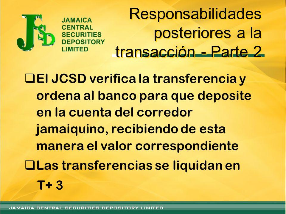 Responsabilidades posteriores a la transacción - Parte 2 El JCSD verifica la transferencia y ordena al banco para que deposite en la cuenta del corredor jamaiquino, recibiendo de esta manera el valor correspondiente Las transferencias se liquidan en T+ 3
