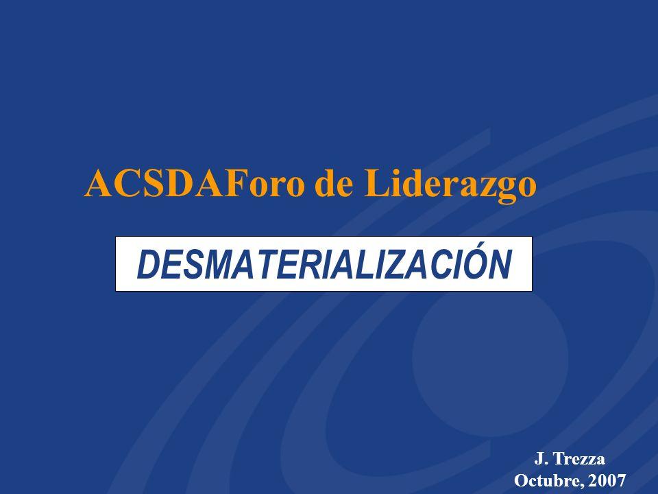 DESMATERIALIZACIÓN J. Trezza Octubre, 2007 ACSDAForo de Liderazgo