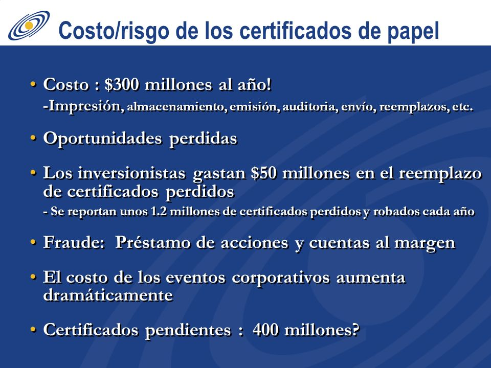 Costo/risgo de los certificados de papel Costo : $300 millones al año! -Impresión, almacenamiento, emisión, auditoria, envío, reemplazos, etc. Oportun