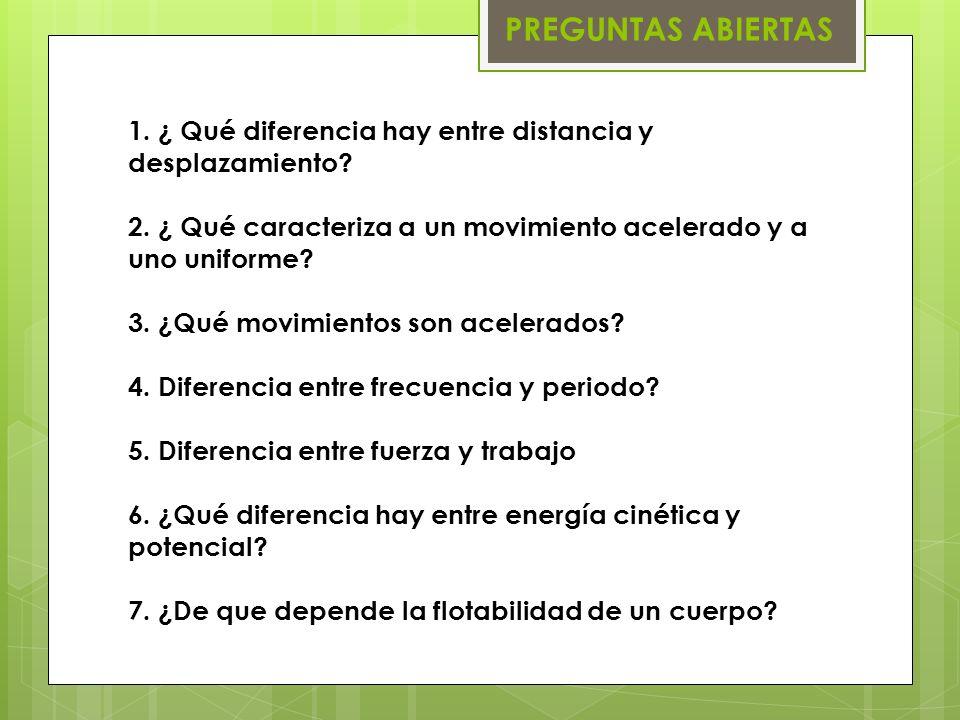 PREGUNTAS ABIERTAS 1. ¿ Qué diferencia hay entre distancia y desplazamiento? 2. ¿ Qué caracteriza a un movimiento acelerado y a uno uniforme? 3. ¿Qué
