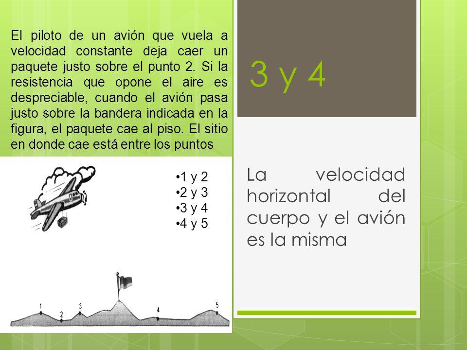 3 y 4 La velocidad horizontal del cuerpo y el avión es la misma El piloto de un avión que vuela a velocidad constante deja caer un paquete justo sobre