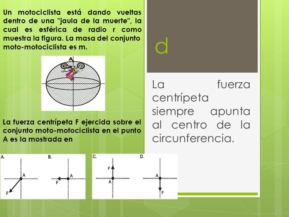 d La fuerza centrípeta siempre apunta al centro de la circunferencia. Un motociclista está dando vueltas dentro de una