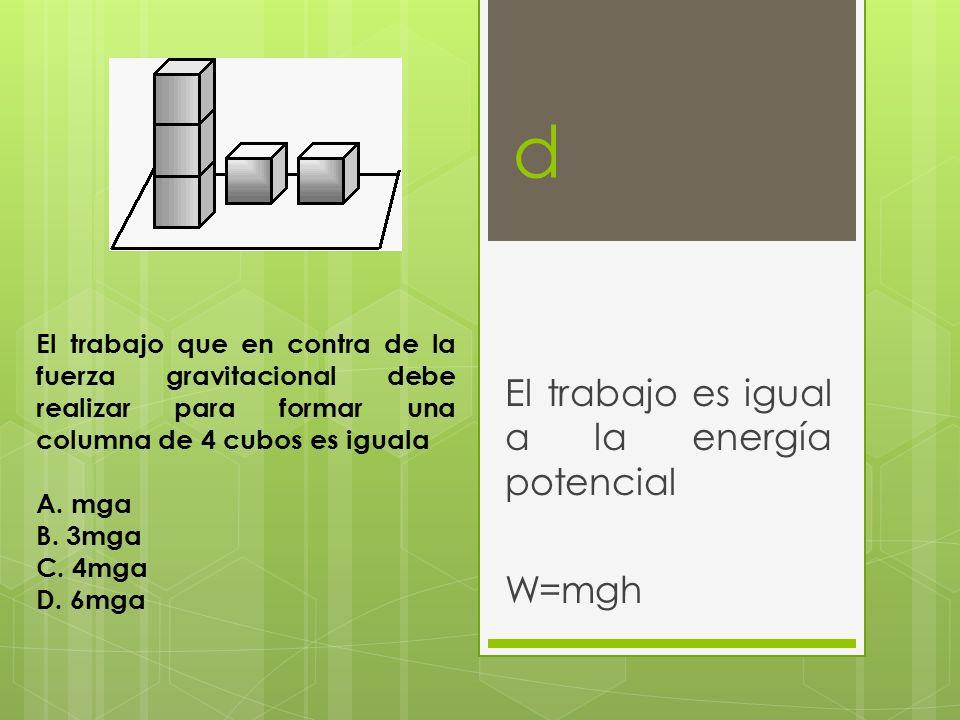d El trabajo es igual a la energía potencial W=mgh El trabajo que en contra de la fuerza gravitacional debe realizar para formar una columna de 4 cubo
