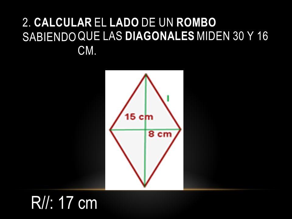 2. CALCULAR EL LADO DE UN ROMBO SABIENDO QUE LAS DIAGONALES MIDEN 30 Y 16 CM. R//: 17 cm
