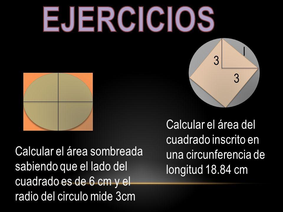 Calcular el área sombreada sabiendo que el lado del cuadrado es de 6 cm y el radio del circulo mide 3cm 3 3 l Calcular el área del cuadrado inscrito e