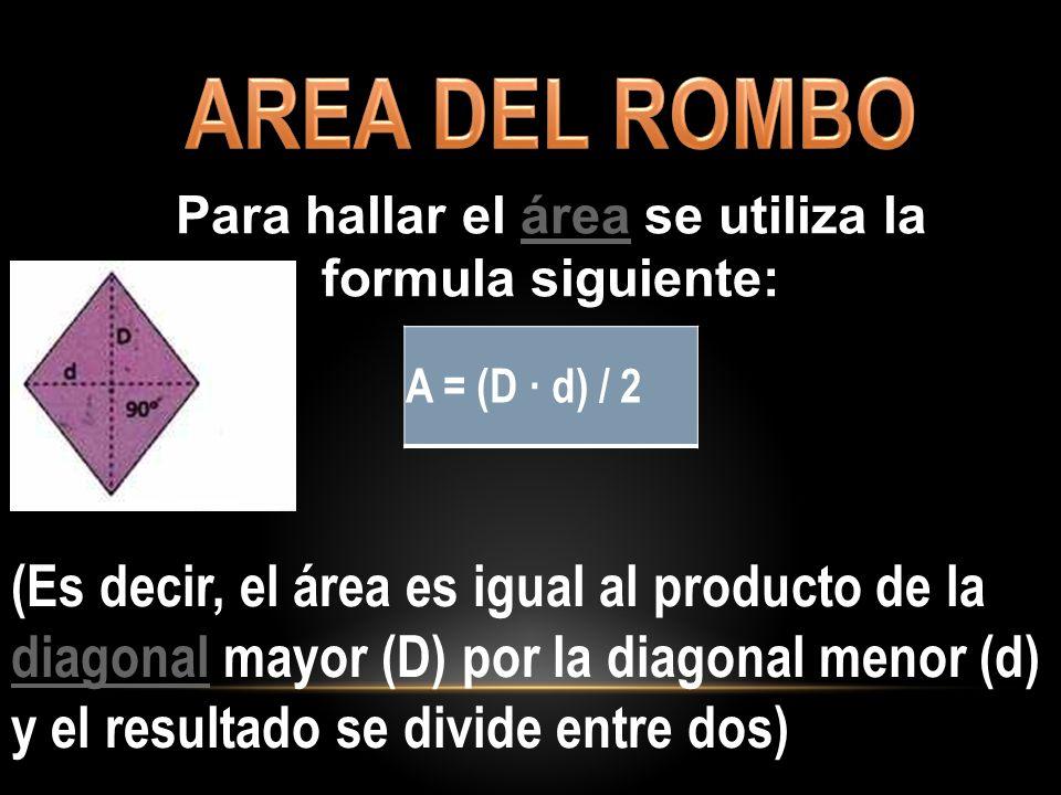 A = (D · d) / 2 Para hallar el área se utiliza la formula siguiente:área (Es decir, el área es igual al producto de la diagonal mayor (D) por la diago