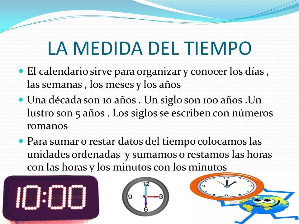 LA MEDIDA DEL TIEMPO El calendario sirve para organizar y conocer los días, las semanas, los meses y los años Una década son 10 años. Un siglo son 100