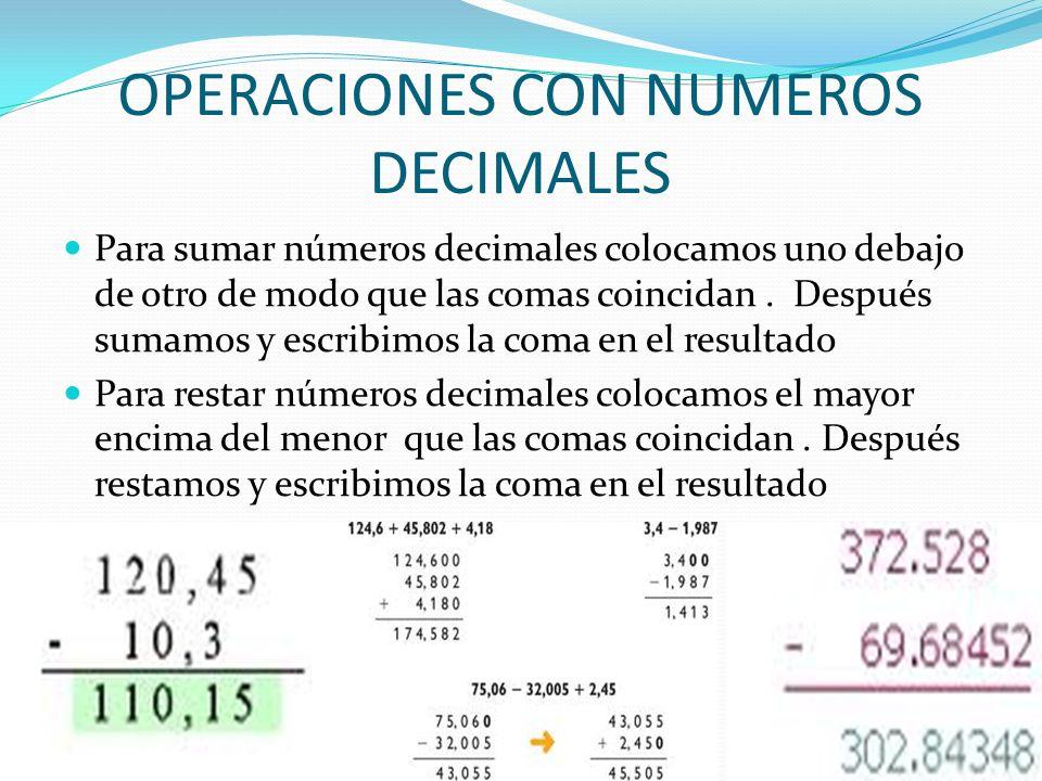 OPERACIONES CON NUMEROS DECIMALES Para sumar números decimales colocamos uno debajo de otro de modo que las comas coincidan. Después sumamos y escribi